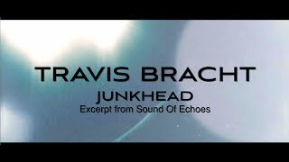 TRAVIS BRACHT - JUNKHEAD (Excerpt From Sound Of Echoes)