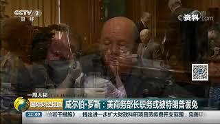 [国际财经报道]一周人物 威尔伯·罗斯:美商务部长职务或被特朗普罢免  CCTV财经