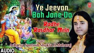 Ye Jeevan Bah Jane Do Radhe Rasdhar Mein I Acharya Santosh Shukla Ji Maharaj I Full Audio