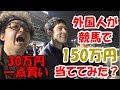 外国人が競馬で30万円一点買いして150万円当ててみた?
