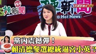 【辣新聞152】黨內震撼彈!賴清德參選總統逼宮小英? 2019.03.18