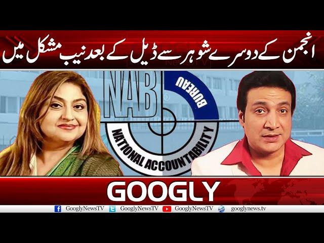 Anjuman Kai Doosray Shohar Sai Deal Kai Baad NAB Mushkil Mein | Googly News TV