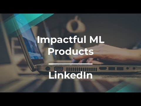 How to Build Impactful Products Using Machine Learning by LinkedIn PM