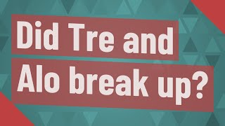Did Tre and Alo break up?