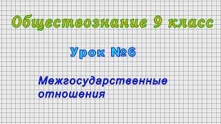 Обществознание 9 класс (Урок№6 - Межгосударственные отношения.)