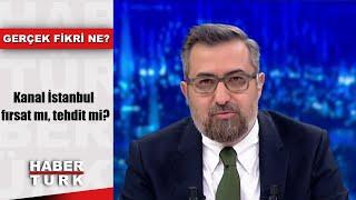 Gerçek Fikri Ne - 21 Aralık 2019 (Kanal İstanbul fırsat mı, tehdit mi?)