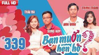 BẠN MUỐN HẸN HÒ | Tập 339 UNCUT | Song Huy - Thái Na | Anh Vinh - Thị Trâm | 181217 ????