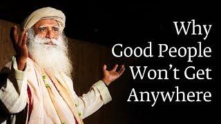 Why Good People Won't Get Anywhere | Sadhguru