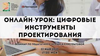 Онлайн-урок: цифровые инструменты проектирования | Вебинар по педагогике с Ксенией Елистратовой