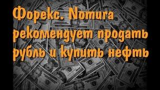 Форекс  Nomura рекомендует продать рубль и купить нефть