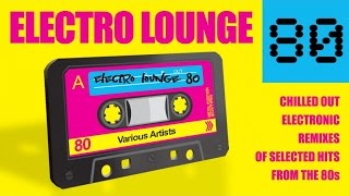 Electro Lounge 80 - ✭ Full Album | Chilled Out Electronic Remixes of Selected Hits from the 80s