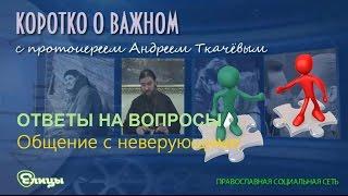 Общение с неверующими о. Андрей Ткачев