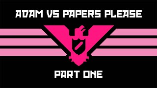 Adam vs. Papers, Please (Part One)
