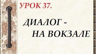 Русский язык для начинающих. УРОК 37.  ДИАЛОГ - НА ВОКЗАЛЕ