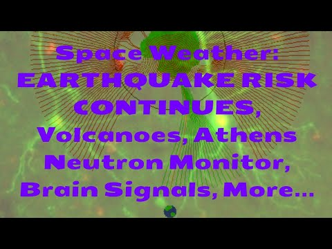 Space Weather: EARTHQUAKE RISK CONTINUES, Volcanoes, Athens Neutron Monitor, Brain Signals, More...