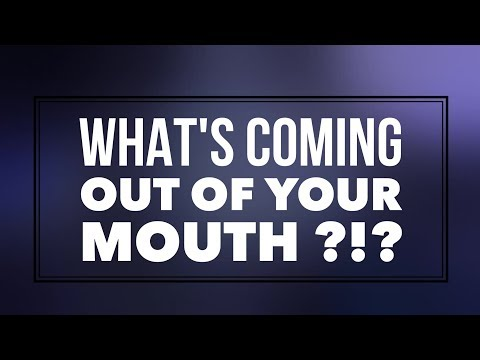 What's Coming Out Of Your Mouth?!?