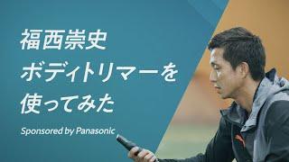 元日本代表・福西崇史がボディトリマーを使ってみた「現役時代にこれがあったら絶対使ってました」