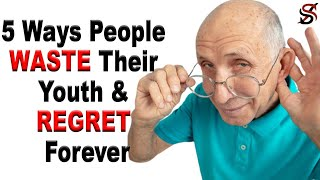 5 Things People waste their YOUTH on & REGRET later in Life