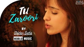 Tu Zaroori - Zid Lyric  song|Female Cover by Shirley Setia ft.Arjun Bhat|World Music|Female2018