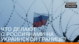Что делают с россиянами на украинской границе? | Донбасc.Реалии