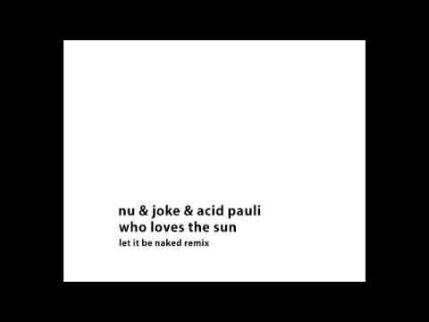 Nu & JoKe & Acid Pauli - Who Loves the Sun (Let it Be Naked Remix)