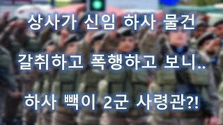 [군대 역관광] 새로 온 신임 하사 뚜들겨패고 물건 뺐었는데, 빽이 2군사령관...