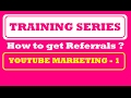 Training Series - How To Get Referrals - YOUTUBE MARKETING - 1