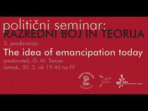 Razredni boj in teorija, 3. predavanje: The idea of emancipation today G M Tamás