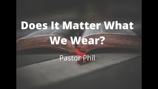 Does It Matter What We Wear? - Pastor Phil