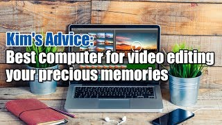 Kim's Advice: Best computer for video editing your precious memories