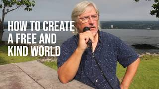 Video 04: Creating A Free and Kind World