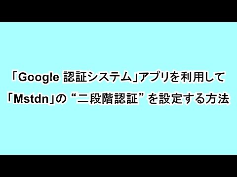 """「Google 認証システム」アプリを利用して「Mastodon」の """"二段階認証"""" を設定する方法"""