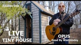 """""""live From A Tiny House""""- Episode 1- Opus Of Dead By Wednesday"""