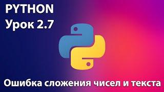 PYTHON Урок 2.7 -  ошибка сложения чисел и текста. Видео-уроки по питон