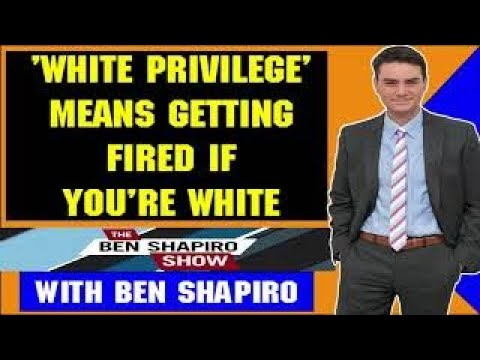 Ben Shapiro March 15 2018 — WHITE PRIVILEGE MEANS GETTING FIRED IF YOURE WHITE