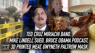 Ted Cruz Miriachi Band, Mike Lindell Sued, Bruce Obama Podcast, 3D Printed Meat, Gwyneth Paltrow Mas