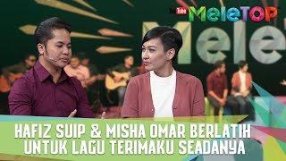 Hafiz Suip & Misha Omar Berlatih Untuk Lagu Terimaku Seadanya - MeleTOP Episod 221 [24.1.2017]