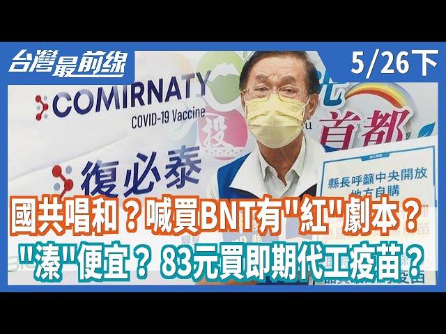 """國共唱和?喊買BNT有""""紅""""劇本?  """"溱""""便宜? 83元買即期代工疫苗?【台灣最前線】2021.05.26(下)"""