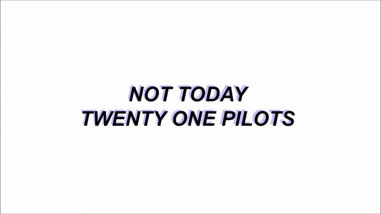 Not Today Twenty e Pilots lyrics
