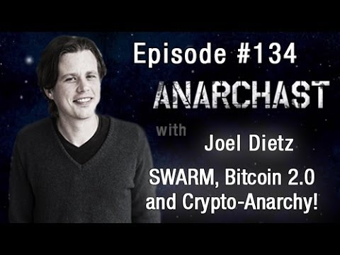 Anarchast Ep. 134 Joel Dietz: SWARM, Bitcoin 2.0 and Crypto-Anarchy
