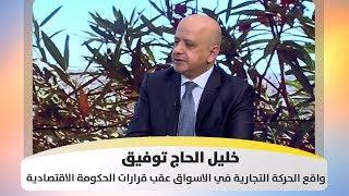 خليل الحاج توفيق - واقع الحركة التجارية في الاسواق عقب قرارات الحكومة الاقتصادية