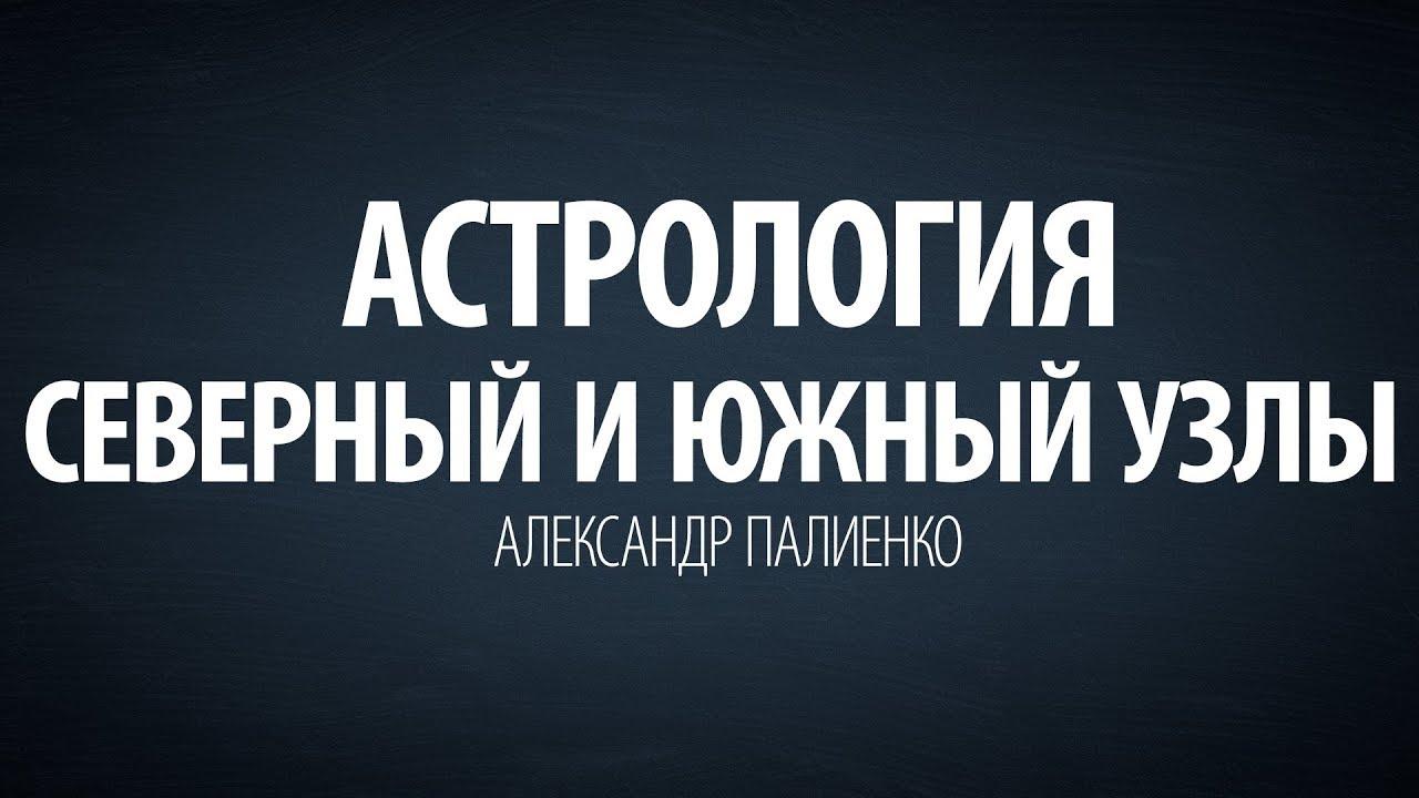 Александр Палиенко - Астрология. Северный и Южный узлы.