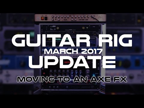 Guitar Rig Update March 2017 - Moving To A Modelling Rig - Fractal Audio Axe Fx!