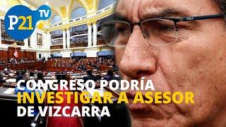 CONGRESO PODRÍA INVESTIGAR AL ASESOR DEL PRESIDENTE MARTÍN VIZCARRA, ESTO Y MÁS EN #21NOTICIAS