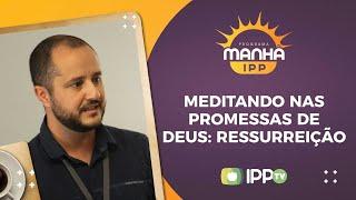Meditando nas Promessas de Deus: Ressureição | Manhã IPP | Rev. Raphael Oliveira | IPP TV