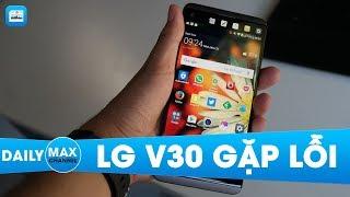 MaxDaily 10/10: LG V30 mới bán ra đã gặp lỗi nghiêm trọng
