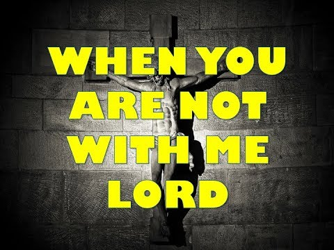 WHEN YOU ARE NOT WITH ME LORD