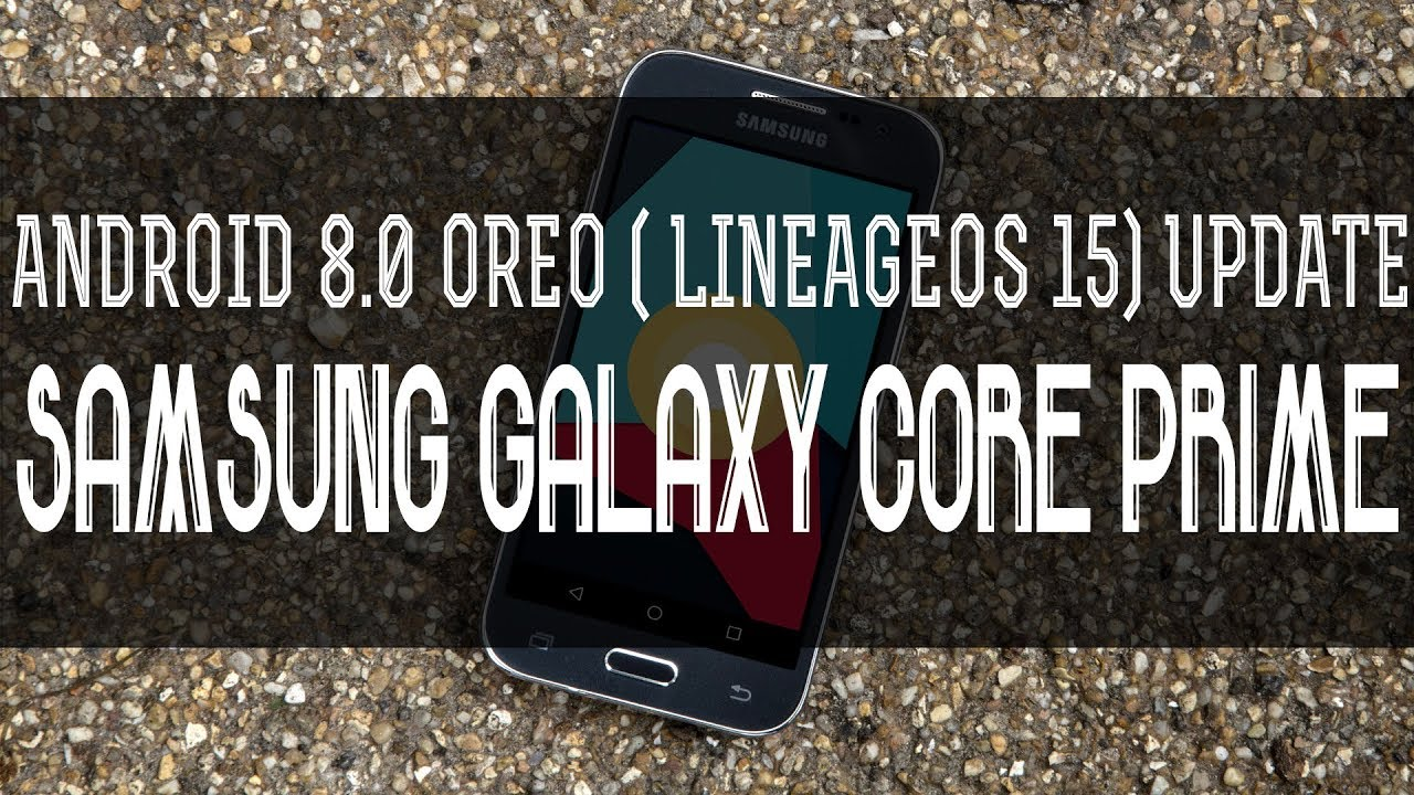 How To Install Android 8 0 Oreo (LineageOS 15) On Samsung Galaxy Core Prime