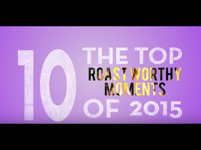 Top 10 Roast Worthy Moments of 2015