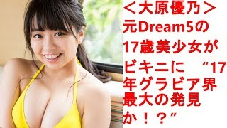 """大原優乃>元Dream5の17歳美少女がビキニに """"17年グラビア界最大の発見..."""